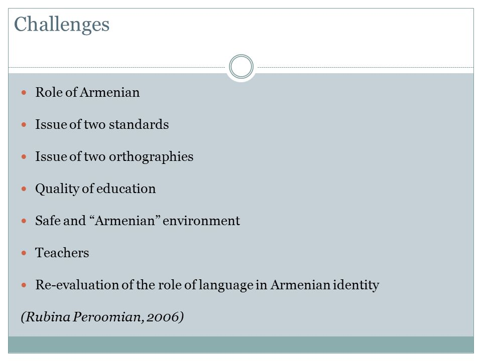 Challenges Role of Armenian Issue of two standards Issue of two orthographies Quality of education Safe and Armenian environment Teachers Re-evaluation of the role of language in Armenian identity (Rubina Peroomian, 2006)