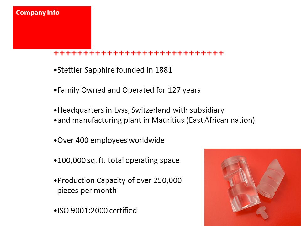 Company Info +++++++++++++++++++++++++++++ Stettler Sapphire founded in 1881 Family Owned and Operated for 127 years Headquarters in Lyss, Switzerland with subsidiary and manufacturing plant in Mauritius (East African nation) Over 400 employees worldwide 100,000 sq.