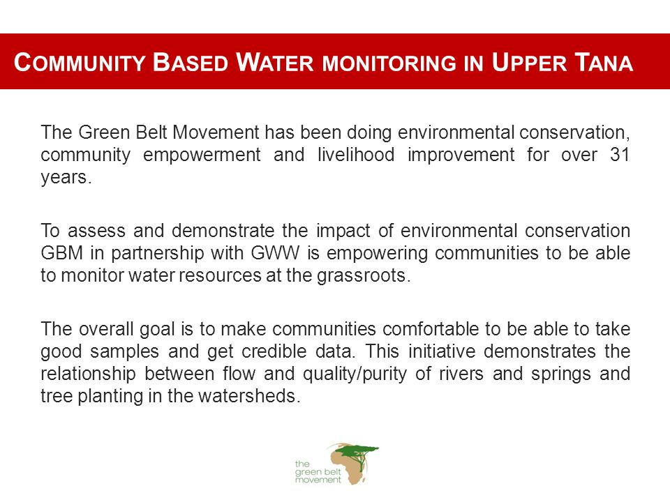C OMMUNITY B ASED W ATER MONITORING IN U PPER T ANA The Green Belt Movement has been doing environmental conservation, community empowerment and livelihood improvement for over 31 years.