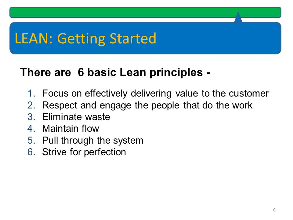LEAN: Getting Started Most processes contain waste - Waste is any non-value added activity that slows down or stops the delivery of a service or product provided to the customer.