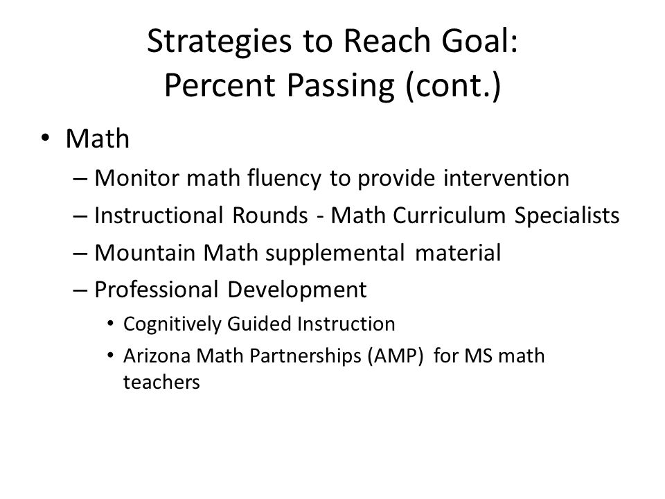 Strategies to Reach Goal: Percent Passing (cont.) Math – Monitor math fluency to provide intervention – Instructional Rounds - Math Curriculum Specialists – Mountain Math supplemental material – Professional Development Cognitively Guided Instruction Arizona Math Partnerships (AMP) for MS math teachers