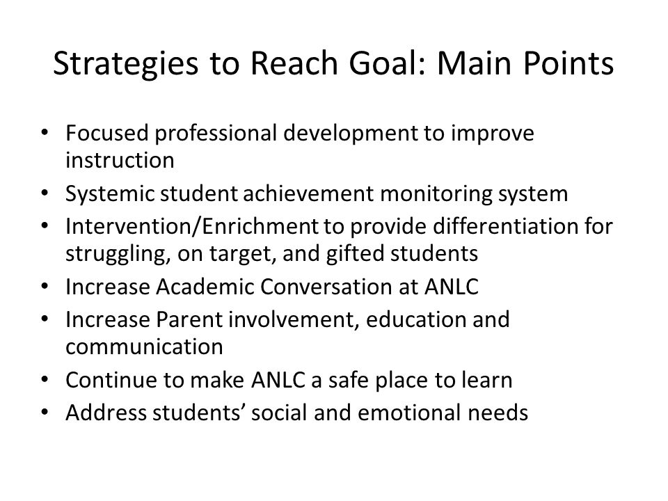 Strategies to Reach Goal: Main Points Focused professional development to improve instruction Systemic student achievement monitoring system Intervention/Enrichment to provide differentiation for struggling, on target, and gifted students Increase Academic Conversation at ANLC Increase Parent involvement, education and communication Continue to make ANLC a safe place to learn Address students' social and emotional needs