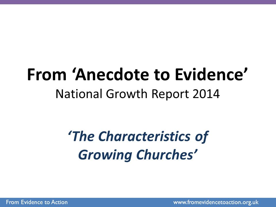 From 'Anecdote to Evidence' National Growth Report 2014 'The Characteristics of Growing Churches' From Evidence to Action www.fromevidencetoaction.org