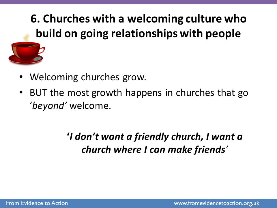 6. Churches with a welcoming culture who build on going relationships with people Welcoming churches grow. BUT the most growth happens in churches tha