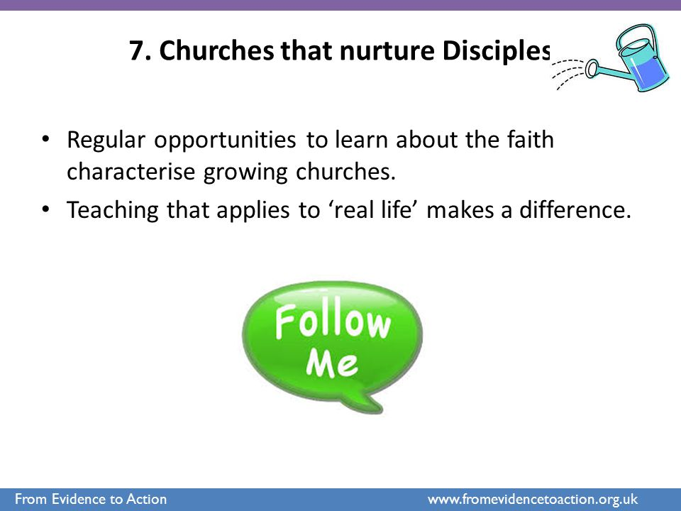 7. Churches that nurture Disciples Regular opportunities to learn about the faith characterise growing churches. Teaching that applies to 'real life'