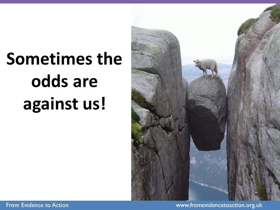 Sometimes the odds are against us! From Evidence to Action www.fromevidencetoaction.org.uk