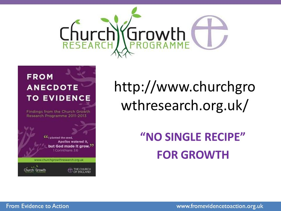 "http://www.churchgro wthresearch.org.uk/ ""NO SINGLE RECIPE"" FOR GROWTH From Evidence to Action www.fromevidencetoaction.org.uk"