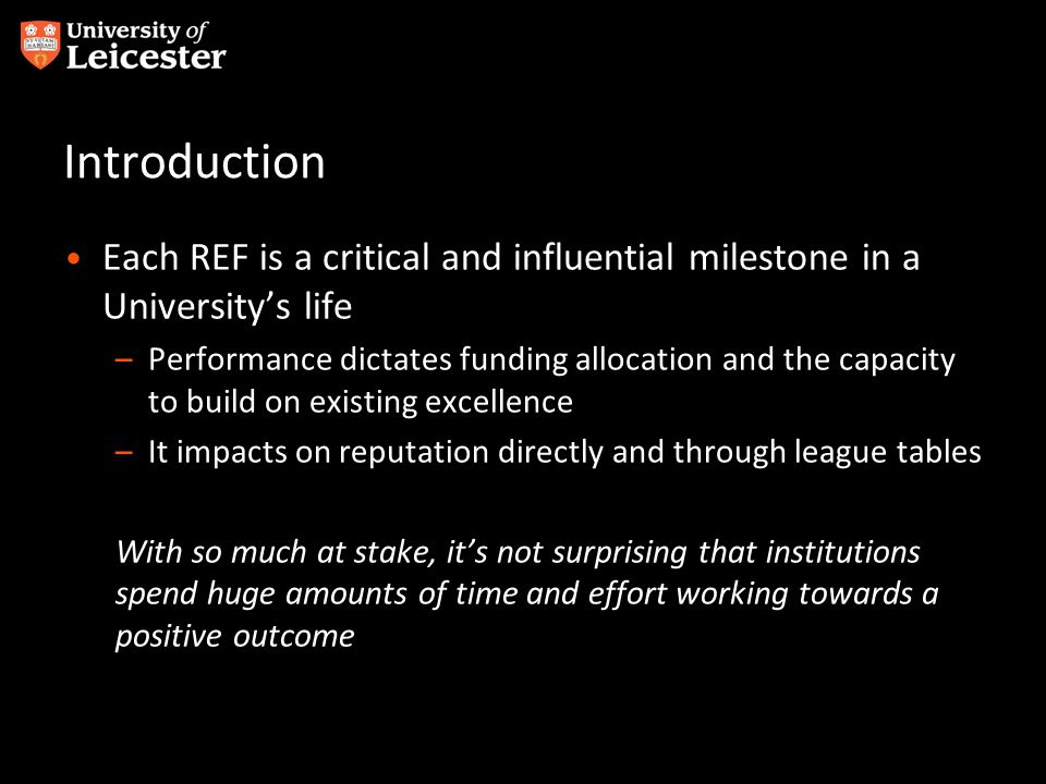 Introduction Each REF is a critical and influential milestone in a University's life –Performance dictates funding allocation and the capacity to buil