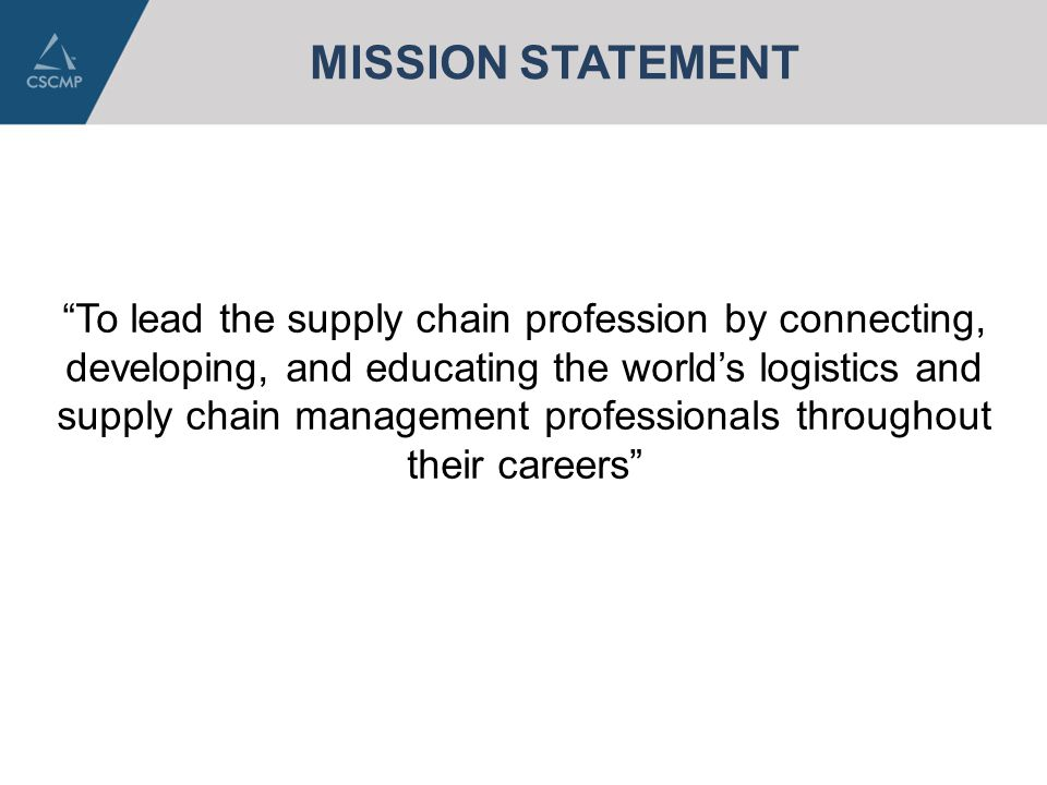 "MISSION STATEMENT ""To lead the supply chain profession by connecting, developing, and educating the world's logistics and supply chain management prof"