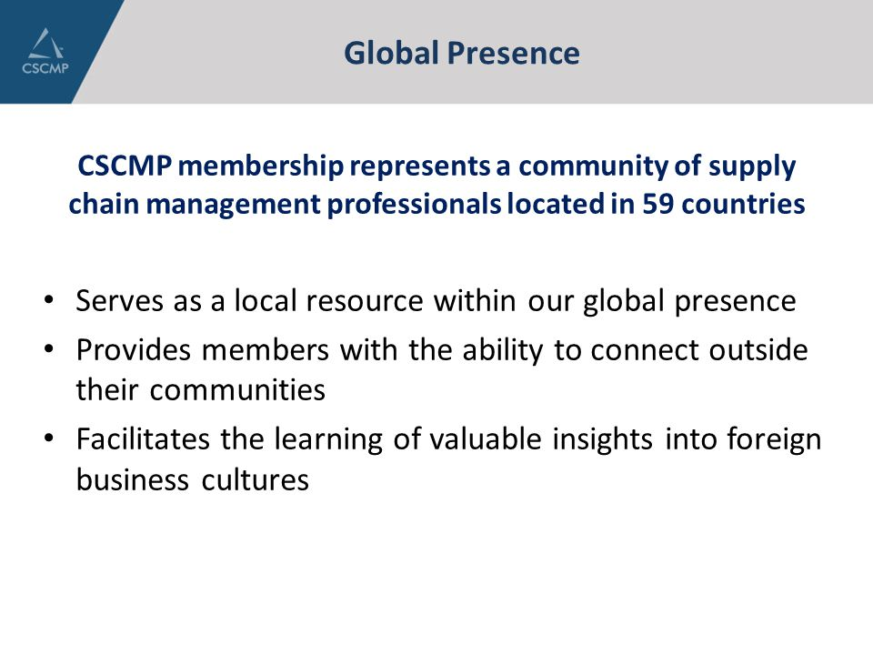 Global Presence CSCMP membership represents a community of supply chain management professionals located in 59 countries Serves as a local resource wi