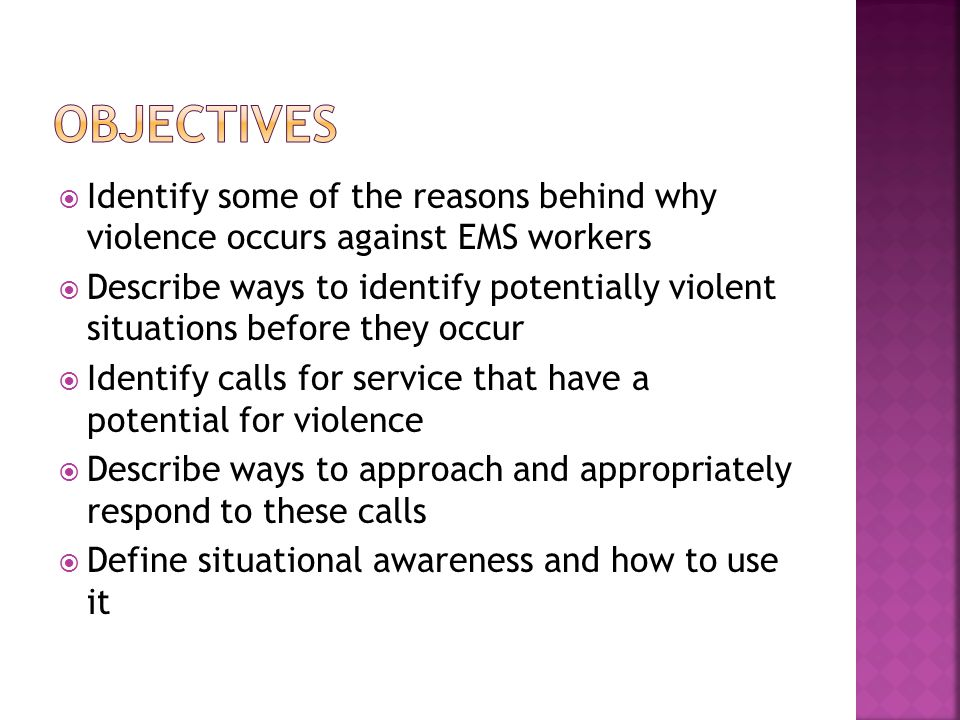  Identify some of the reasons behind why violence occurs against EMS workers  Describe ways to identify potentially violent situations before they occur  Identify calls for service that have a potential for violence  Describe ways to approach and appropriately respond to these calls  Define situational awareness and how to use it