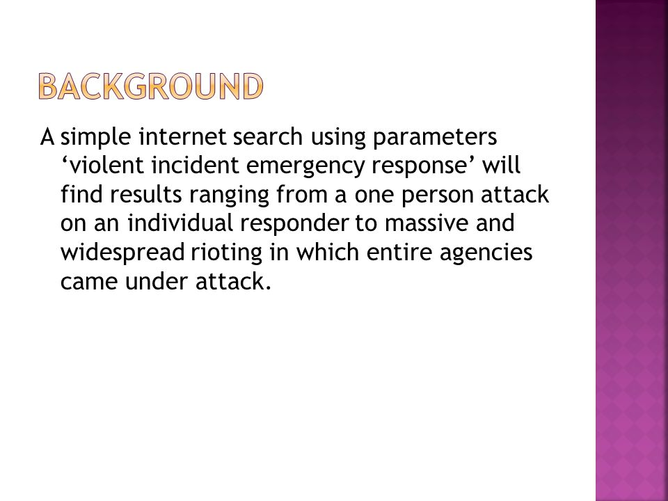A simple internet search using parameters 'violent incident emergency response' will find results ranging from a one person attack on an individual responder to massive and widespread rioting in which entire agencies came under attack.