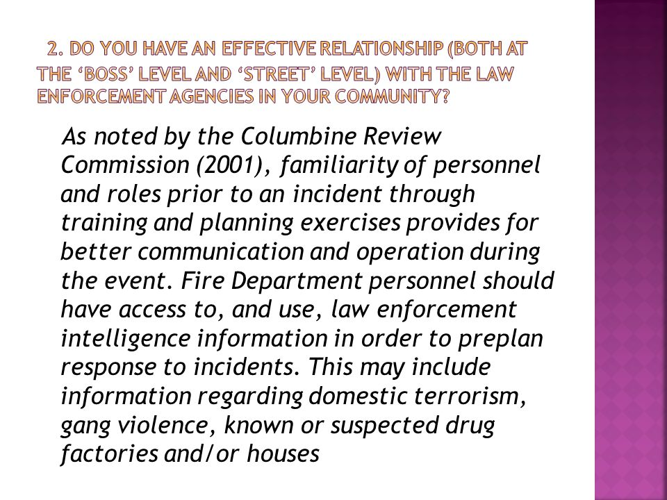 As noted by the Columbine Review Commission (2001), familiarity of personnel and roles prior to an incident through training and planning exercises provides for better communication and operation during the event.