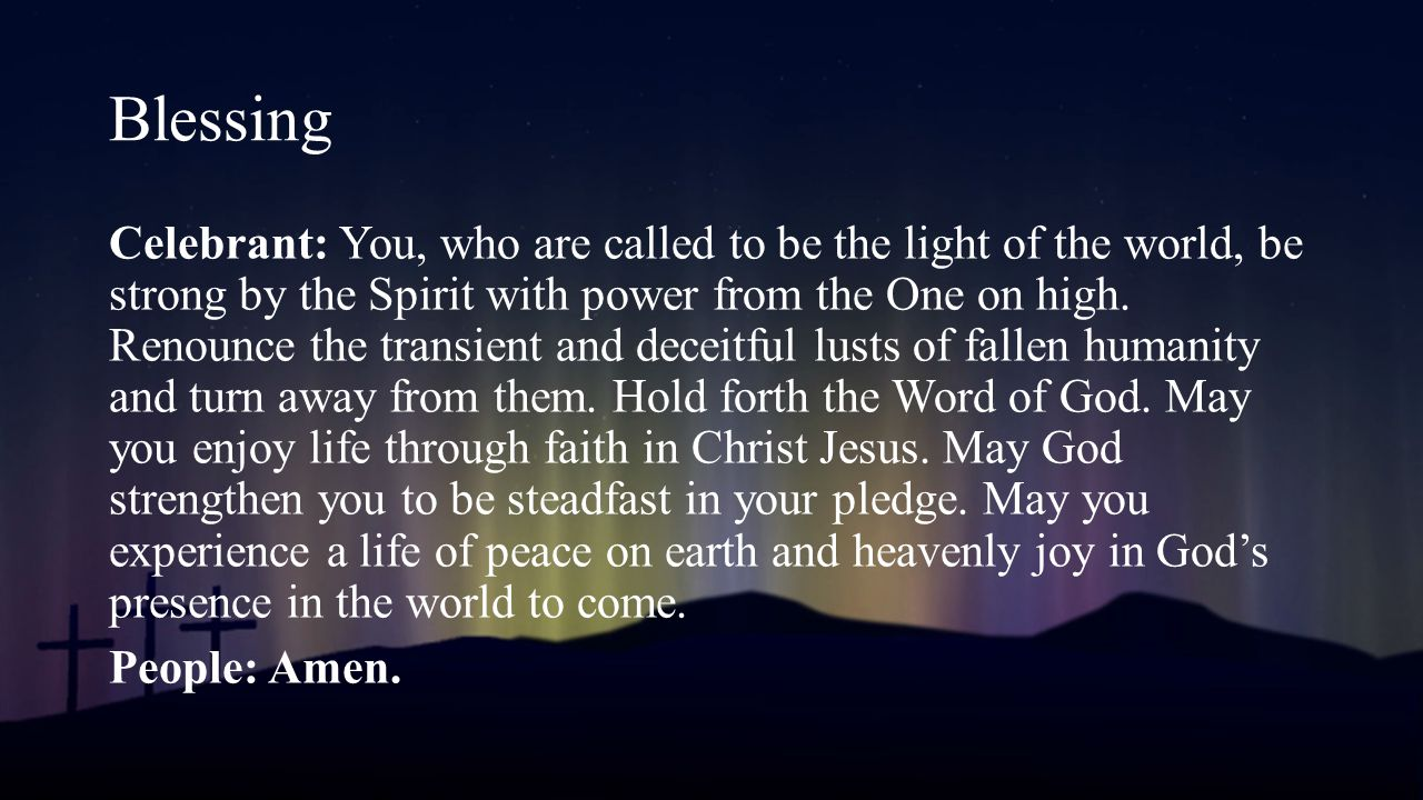 Celebrant: You, who are called to be the light of the world, be strong by the Spirit with power from the One on high.