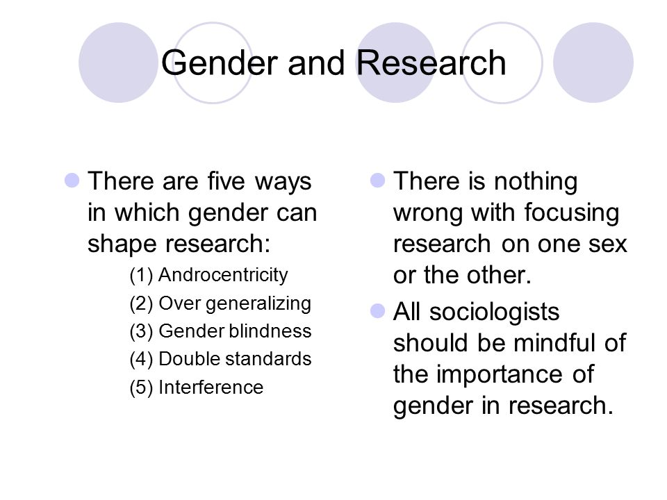 Gender and Research There are five ways in which gender can shape research: (1) Androcentricity (2) Over generalizing (3) Gender blindness (4) Double
