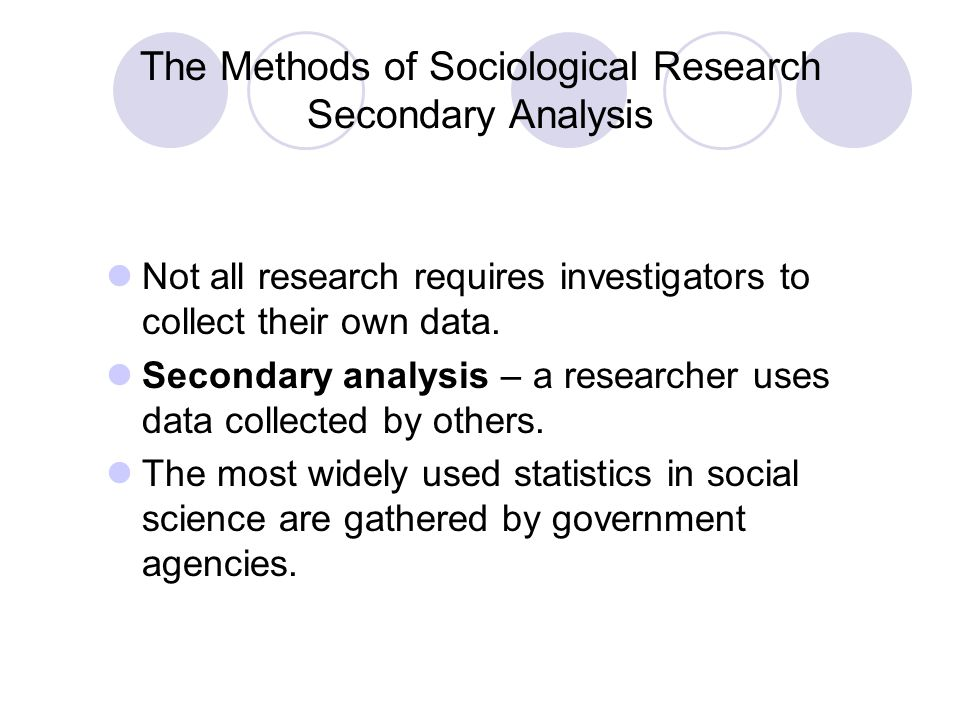 The Methods of Sociological Research Secondary Analysis Not all research requires investigators to collect their own data. Secondary analysis – a rese