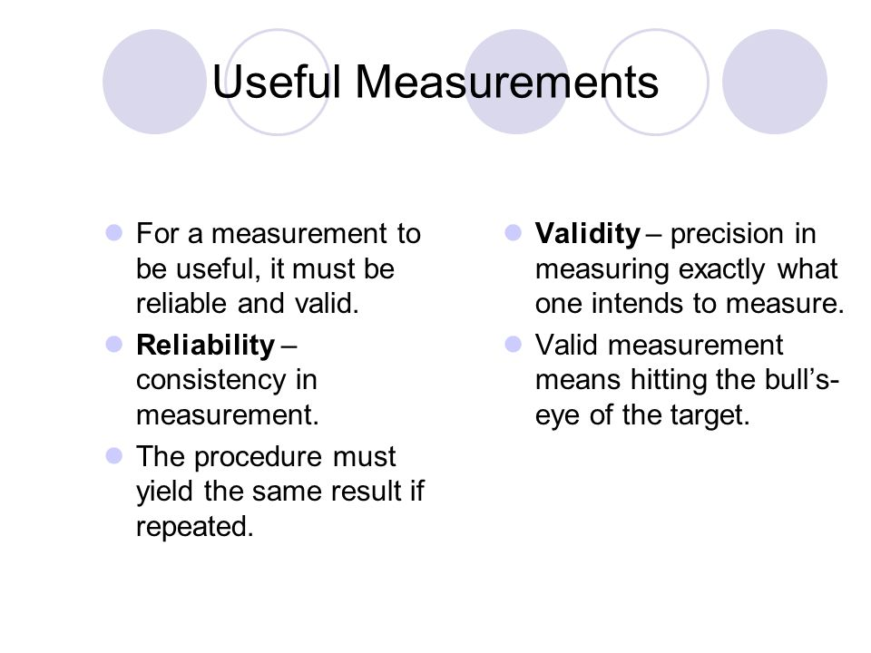 Useful Measurements For a measurement to be useful, it must be reliable and valid. Reliability – consistency in measurement. The procedure must yield