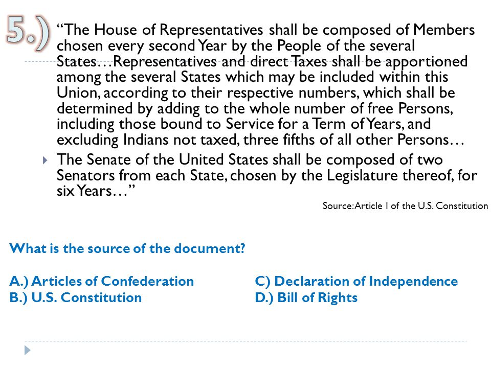  The House of Representatives shall be composed of Members chosen every second Year by the People of the several States…Representatives and direct Taxes shall be apportioned among the several States which may be included within this Union, according to their respective numbers, which shall be determined by adding to the whole number of free Persons, including those bound to Service for a Term of Years, and excluding Indians not taxed, three fifths of all other Persons…  The Senate of the United States shall be composed of two Senators from each State, chosen by the Legislature thereof, for six Years… Source: Article I of the U.S.