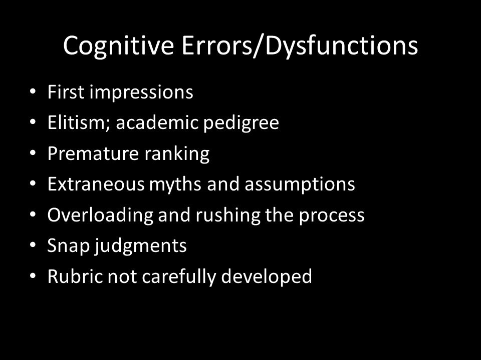 Cognitive Errors/Dysfunctions First impressions Elitism; academic pedigree Premature ranking Extraneous myths and assumptions Overloading and rushing the process Snap judgments Rubric not carefully developed