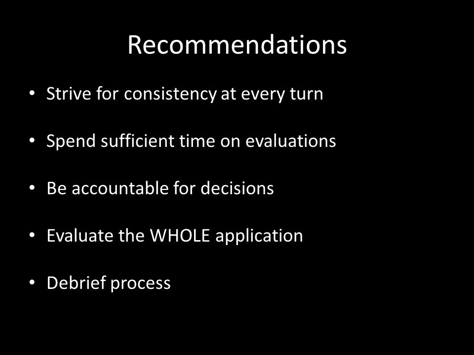 Recommendations Strive for consistency at every turn Spend sufficient time on evaluations Be accountable for decisions Evaluate the WHOLE application Debrief process