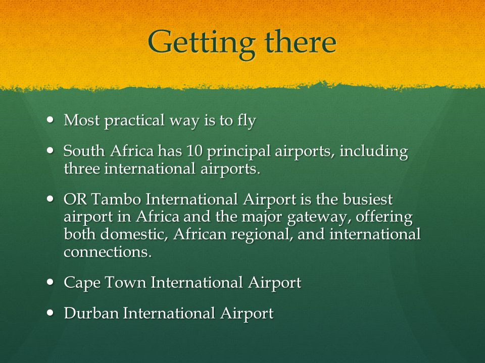 Getting there Most practical way is to fly Most practical way is to fly South Africa has 10 principal airports, including three international airports.