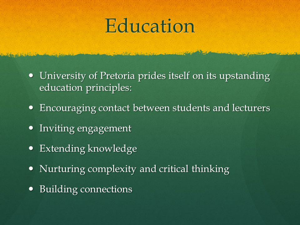 Education University of Pretoria prides itself on its upstanding education principles: University of Pretoria prides itself on its upstanding education principles: Encouraging contact between students and lecturers Encouraging contact between students and lecturers Inviting engagement Inviting engagement Extending knowledge Extending knowledge Nurturing complexity and critical thinking Nurturing complexity and critical thinking Building connections Building connections