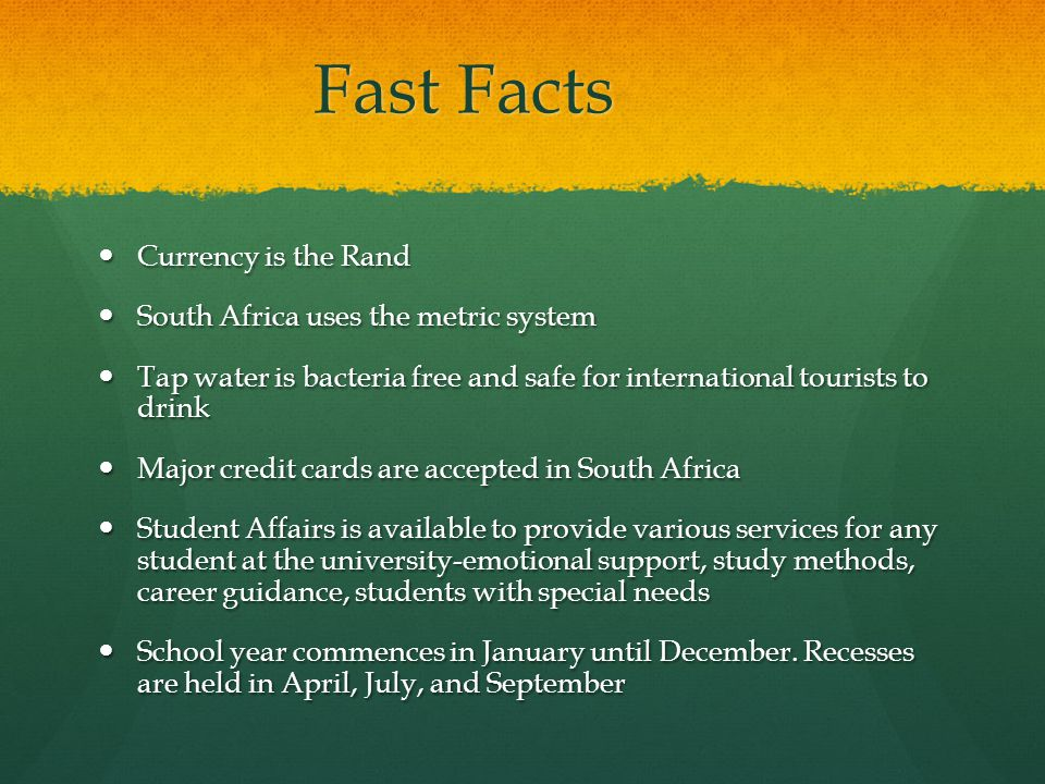 Fast Facts Currency is the Rand Currency is the Rand South Africa uses the metric system South Africa uses the metric system Tap water is bacteria free and safe for international tourists to drink Tap water is bacteria free and safe for international tourists to drink Major credit cards are accepted in South Africa Major credit cards are accepted in South Africa Student Affairs is available to provide various services for any student at the university-emotional support, study methods, career guidance, students with special needs Student Affairs is available to provide various services for any student at the university-emotional support, study methods, career guidance, students with special needs School year commences in January until December.