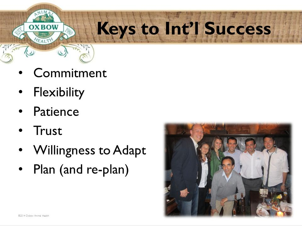 Commitment Flexibility Patience Trust Willingness to Adapt Plan (and re-plan) Keys to Int'l Success ©2014 Oxbow Animal Health
