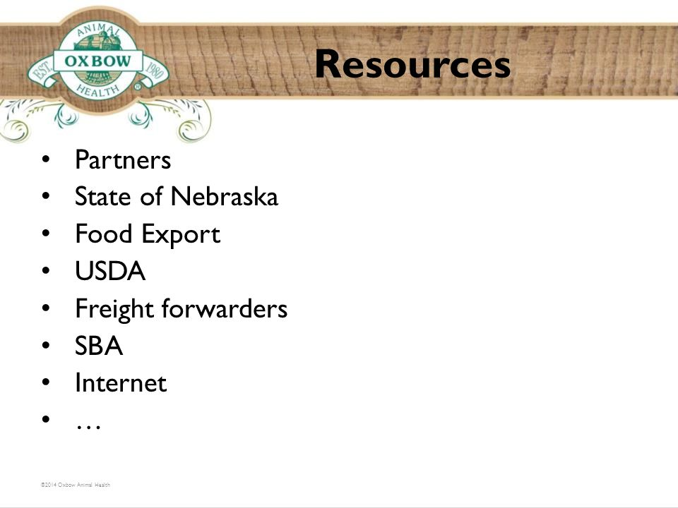 Partners State of Nebraska Food Export USDA Freight forwarders SBA Internet … Resources ©2014 Oxbow Animal Health