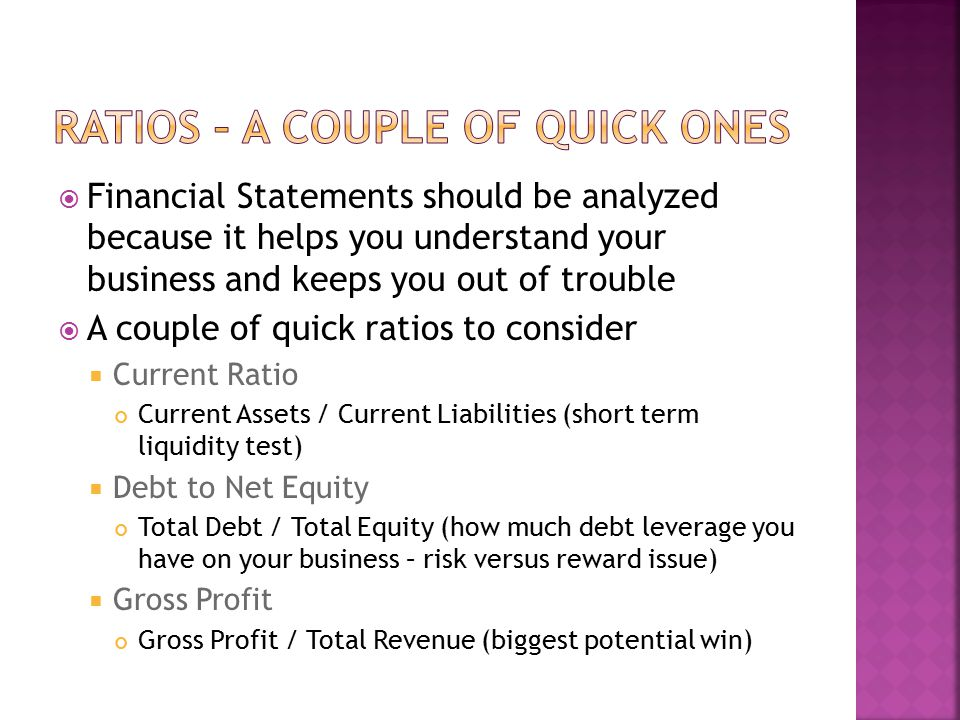  Financial Statements should be analyzed because it helps you understand your business and keeps you out of trouble  A couple of quick ratios to con