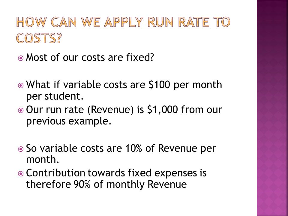  Most of our costs are fixed?  What if variable costs are $100 per month per student.  Our run rate (Revenue) is $1,000 from our previous example.