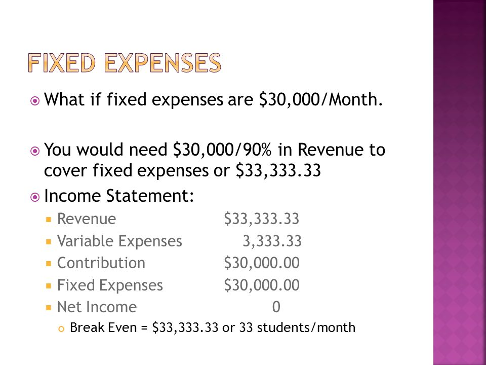  What if fixed expenses are $30,000/Month.  You would need $30,000/90% in Revenue to cover fixed expenses or $33,333.33  Income Statement:  Revenu