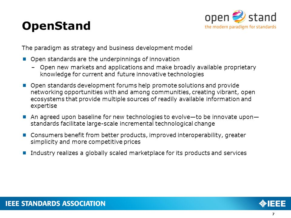 OpenStand The paradigm as strategy and business development model  Open standards are the underpinnings of innovation –Open new markets and applications and make broadly available proprietary knowledge for current and future innovative technologies  Open standards development forums help promote solutions and provide networking opportunities with and among communities, creating vibrant, open ecosystems that provide multiple sources of readily available information and expertise  An agreed upon baseline for new technologies to evolve—to be innovate upon— standards facilitate large-scale incremental technological change  Consumers benefit from better products, improved interoperability, greater simplicity and more competitive prices  Industry realizes a globally scaled marketplace for its products and services 7