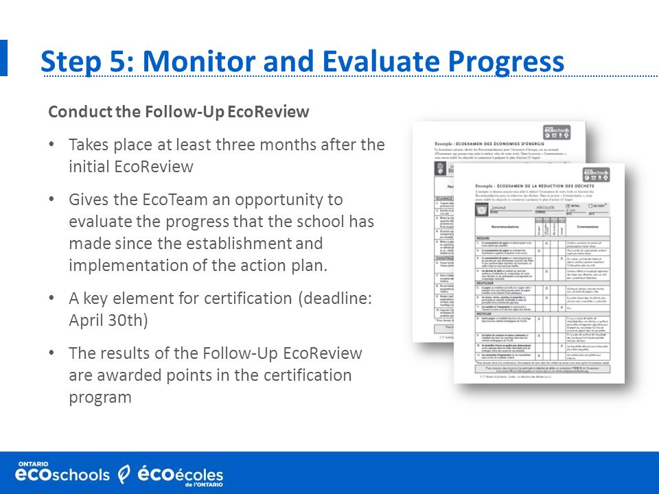 Step 5: Monitor and Evaluate Progress Conduct the Follow-Up EcoReview Takes place at least three months after the initial EcoReview Gives the EcoTeam an opportunity to evaluate the progress that the school has made since the establishment and implementation of the action plan.