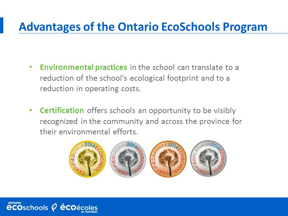 Advantages of the Ontario EcoSchools Program Certification offers schools an opportunity to be visibly recognized in the community and across the province for their environmental efforts.