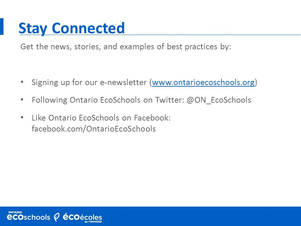 Stay Connected Get the news, stories, and examples of best practices by: Signing up for our e-newsletter (www.ontarioecoschools.org)www.ontarioecoscho