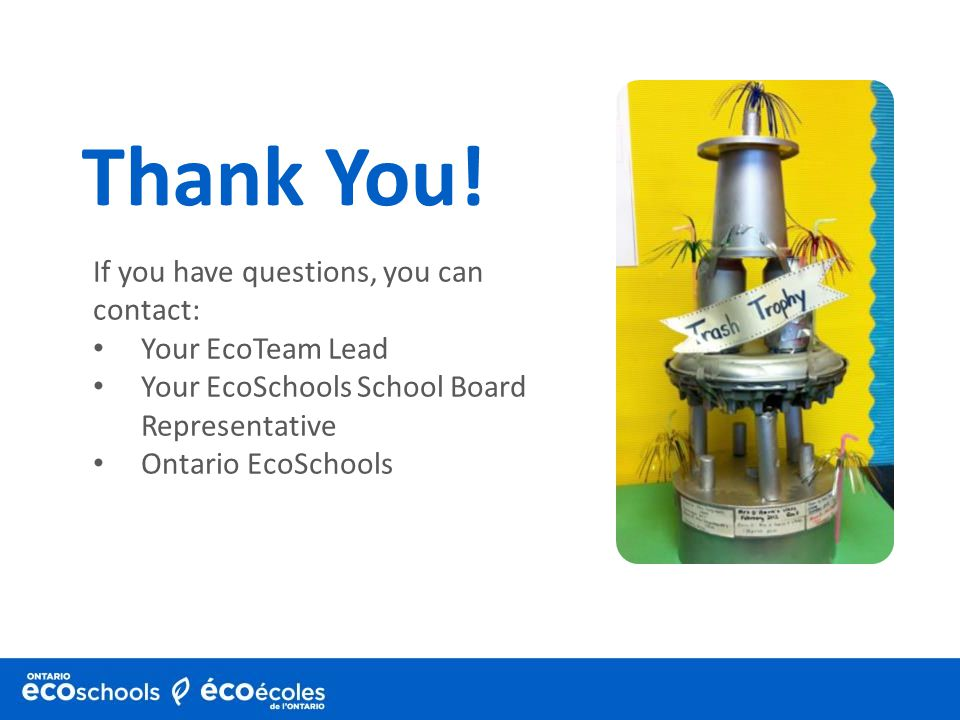 If you have questions, you can contact: Your EcoTeam Lead Your EcoSchools School Board Representative Ontario EcoSchools Thank You!