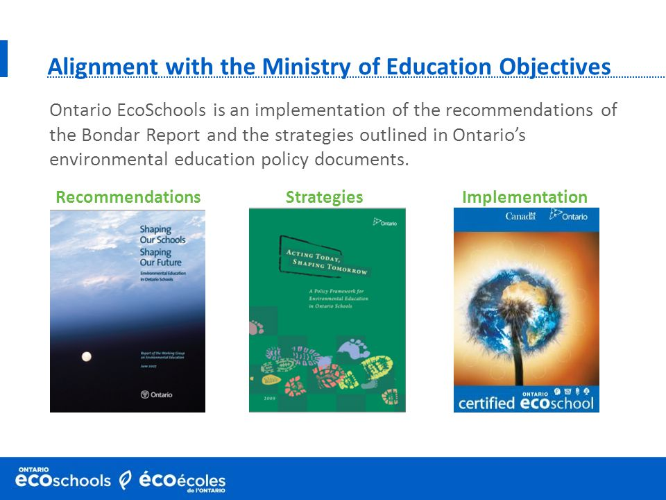 RecommendationsStrategiesImplementation Alignment with the Ministry of Education Objectives Ontario EcoSchools is an implementation of the recommendations of the Bondar Report and the strategies outlined in Ontario's environmental education policy documents.