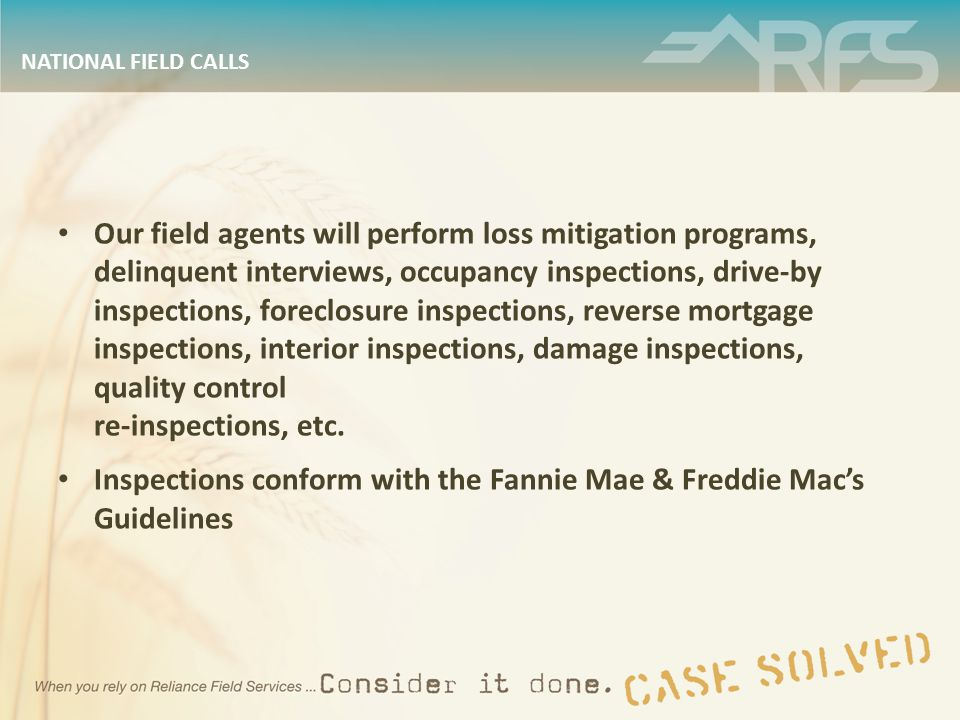 NATIONAL FIELD CALLS Our field agents will perform loss mitigation programs, delinquent interviews, occupancy inspections, drive-by inspections, foreclosure inspections, reverse mortgage inspections, interior inspections, damage inspections, quality control re-inspections, etc.