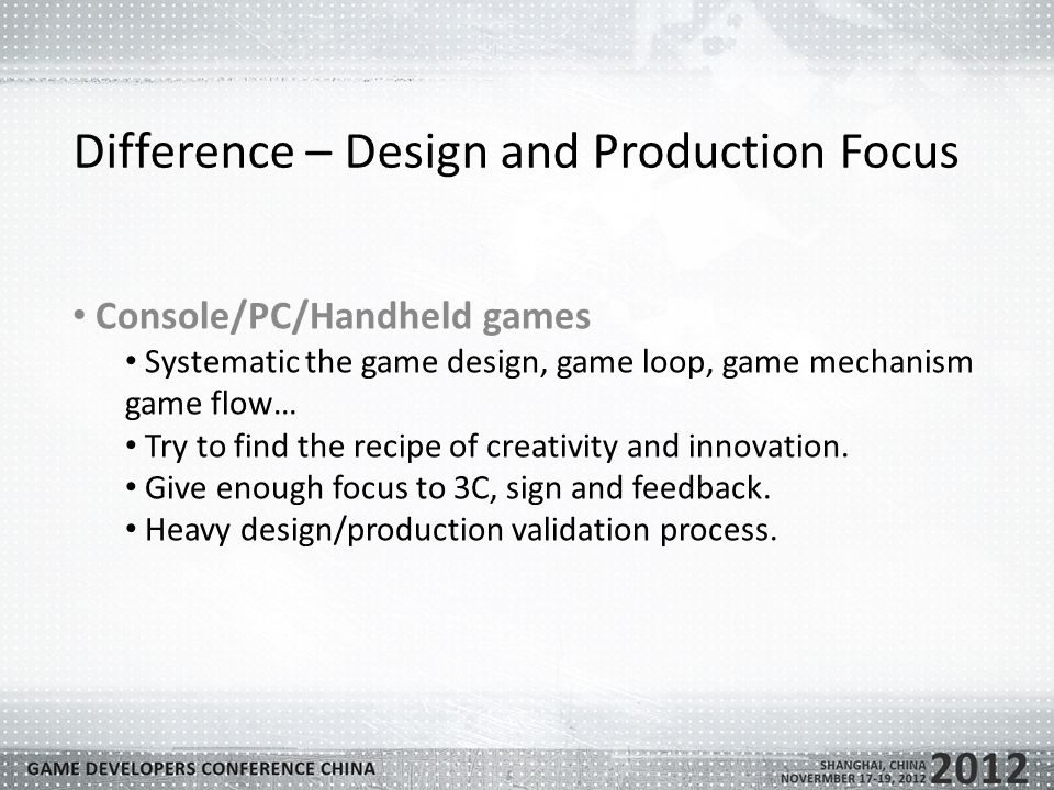 Difference – Design and Production Focus Console/PC/Handheld games Systematic the game design, game loop, game mechanism game flow… Try to find the recipe of creativity and innovation.
