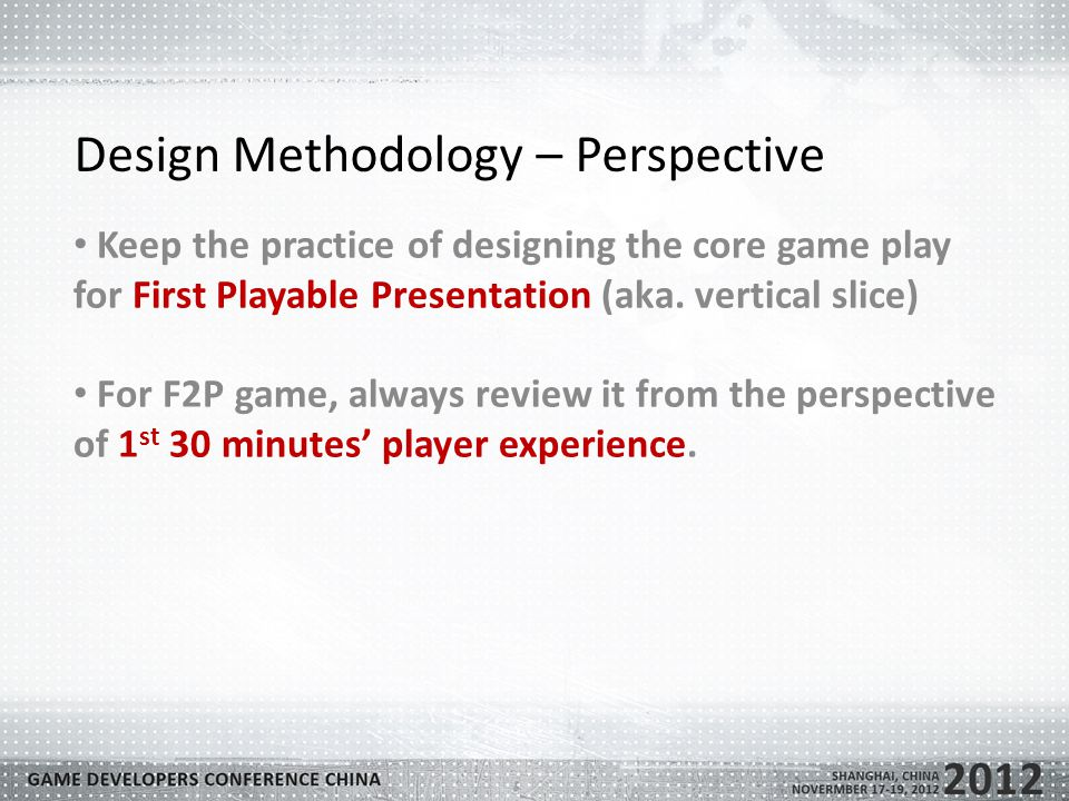 Design Methodology – Perspective Keep the practice of designing the core game play for First Playable Presentation (aka.