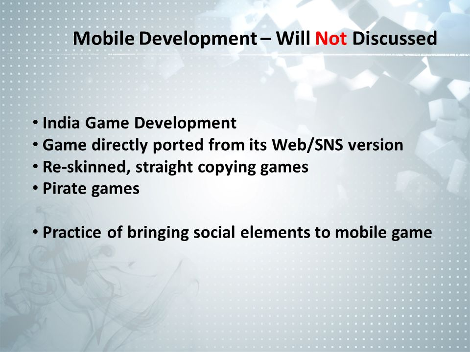 Mobile Development – Will Not Discussed India Game Development Game directly ported from its Web/SNS version Re-skinned, straight copying games Pirate games Practice of bringing social elements to mobile game