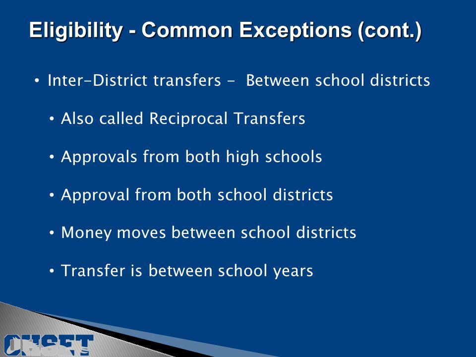Inter-District transfers - Between school districts Also called Reciprocal Transfers Approvals from both high schools Approval from both school districts Money moves between school districts Transfer is between school years Eligibility - Common Exceptions (cont.)