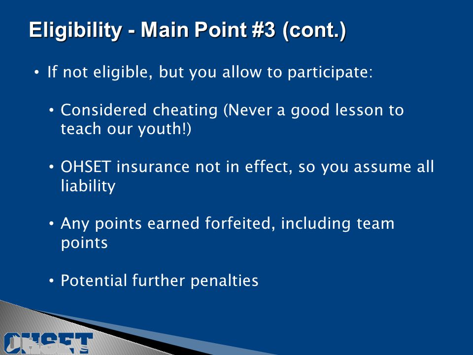 If not eligible, but you allow to participate: Considered cheating (Never a good lesson to teach our youth!) OHSET insurance not in effect, so you assume all liability Any points earned forfeited, including team points Potential further penalties Eligibility - Main Point #3(cont.) Eligibility - Main Point #3 (cont.)