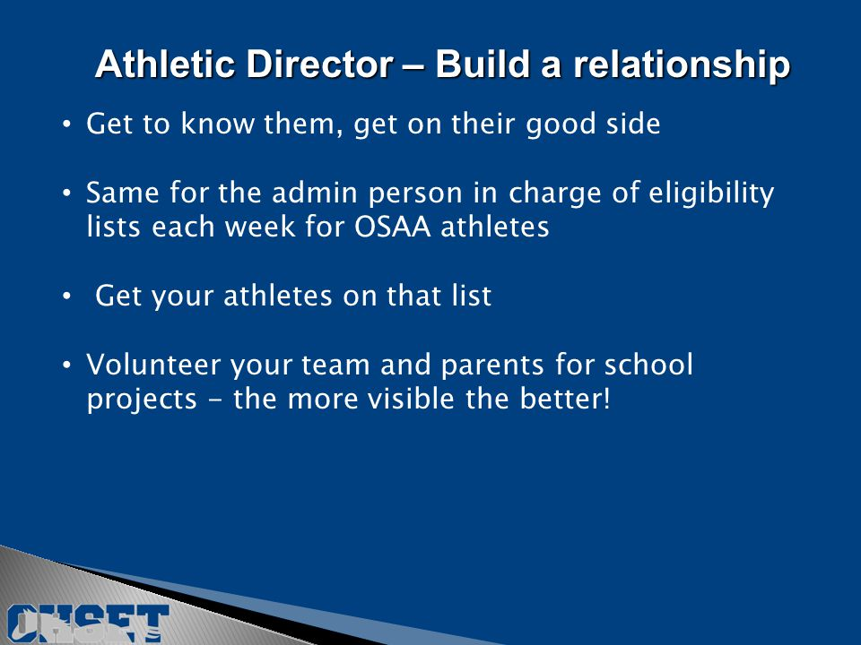 Get to know them, get on their good side Same for the admin person in charge of eligibility lists each week for OSAA athletes Get your athletes on that list Volunteer your team and parents for school projects - the more visible the better.