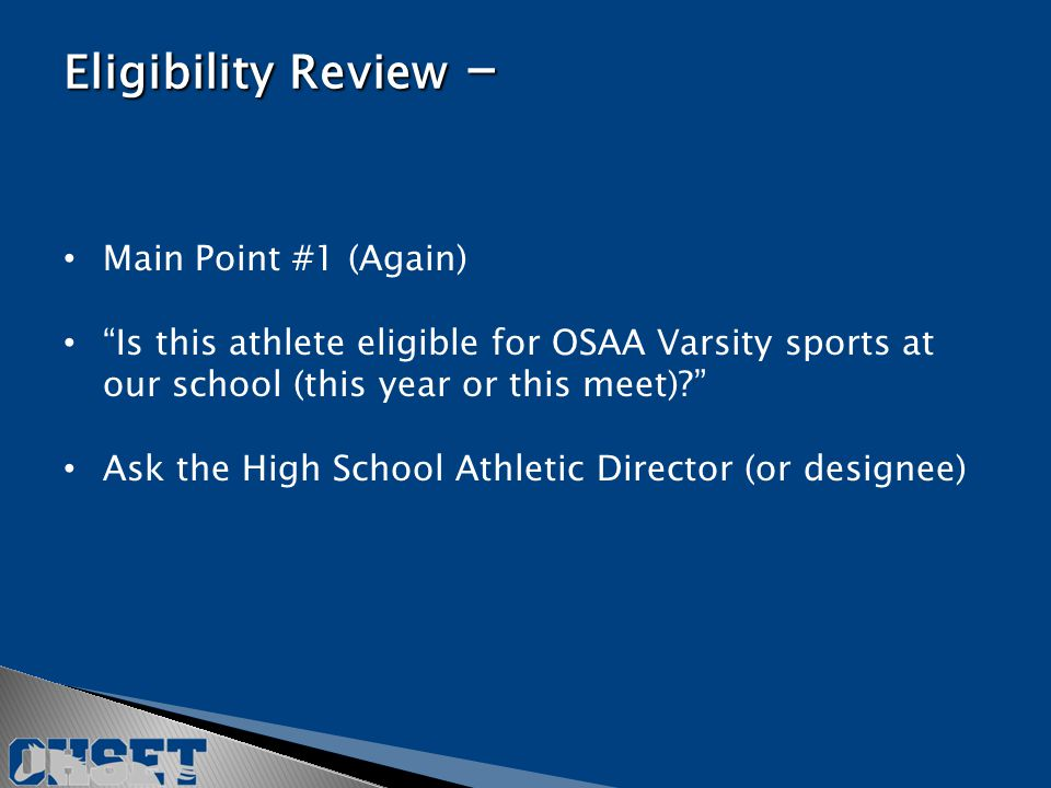 Main Point #1 (Again) Is this athlete eligible for OSAA Varsity sports at our school (this year or this meet) Ask the High School Athletic Director (or designee) Eligibility Review -