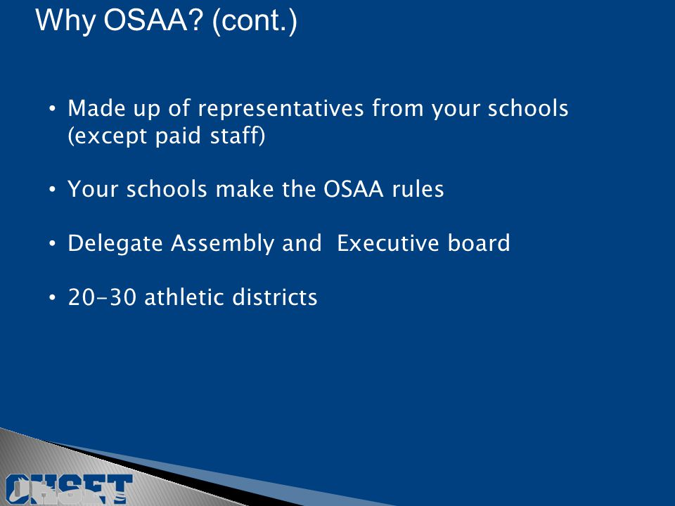 Made up of representatives from your schools (except paid staff) Your schools make the OSAA rules Delegate Assembly and Executive board 20-30 athletic districts Why OSAA.