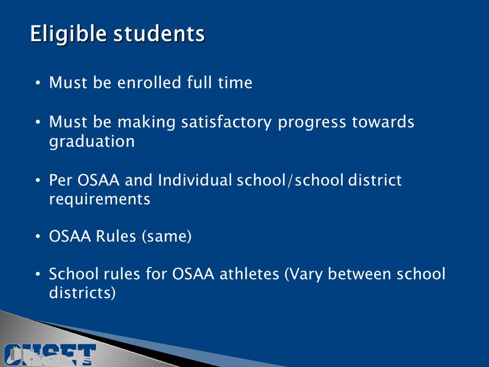 Must be enrolled full time Must be making satisfactory progress towards graduation Per OSAA and Individual school/school district requirements OSAA Rules (same) School rules for OSAA athletes (Vary between school districts) Eligible students