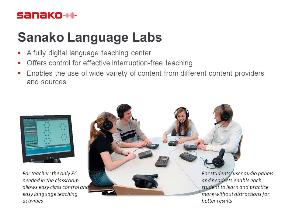 Sanako Language Labs  A fully digital language teaching center  Offers control for effective interruption-free teaching  Enables the use of wide variety of content from different content providers and sources For students: user audio panels and headsets enable each student to learn and practice more without distractions for better results For teacher: the only PC needed in the classroom allows easy class control and easy language teaching activities
