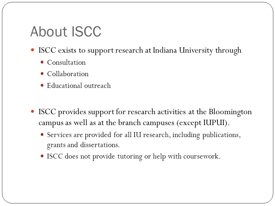 About ISCC ISCC exists to support research at Indiana University through Consultation Collaboration Educational outreach ISCC provides support for research activities at the Bloomington campus as well as at the branch campuses (except IUPUI).